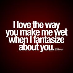I love the way you make me wet when I fantasize about you. Another one of our quotes for him!