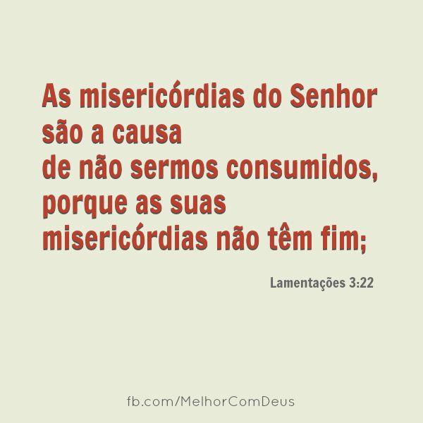 """""""As misericórdias do Senhor são a causa de não sermos consumidos, porque as suas misericórdias não têm fim;"""" Lamentações 3:22"""