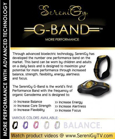 SERENIGY G-BAND ™– MORE PERFORMANCE WITH ADVANCED TECHNOLOGY  The SereniGy G-Band ™ is the world's first Performance Band with the frequency of organic Ganoderma and is designed to:    Increase Balance  Increase Core Strength  Increase Flexibility  Increase Energy  Increase Alertness  Increase Focus