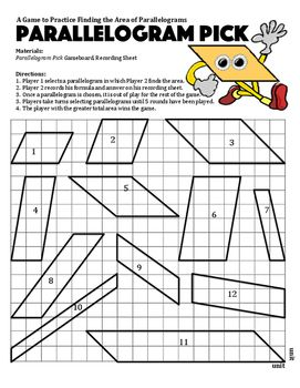 Parallelogram Pick is a strategic 2-player game that allows students to practice finding the area of parallelograms in a fun way. Players take turns selecting parallelograms from the game board in which their opponents need to find the area. Players record the formula and area on the recording sheet which can be easily graded using the answer key.