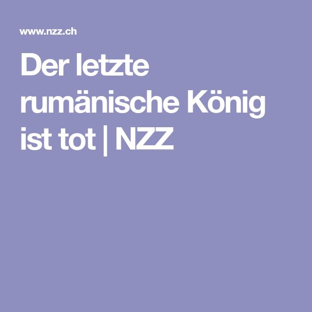Der letzte rumänische König ist tot   NZZ