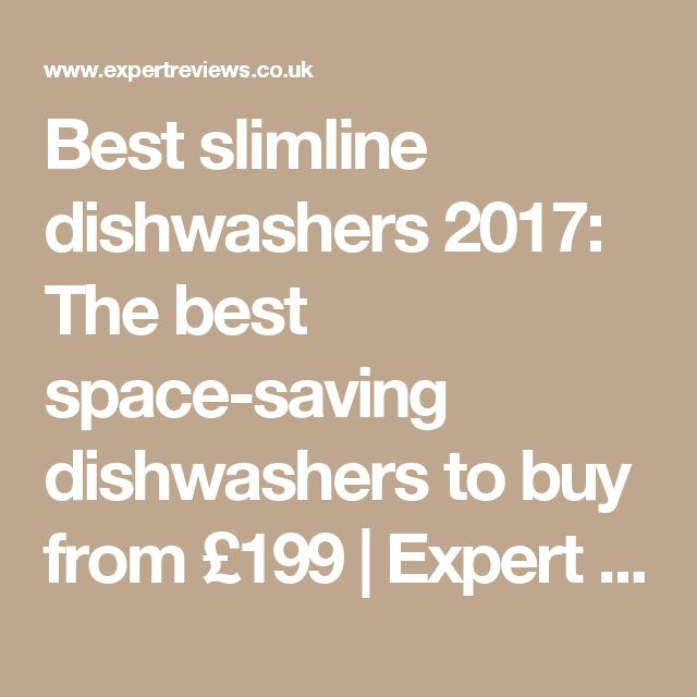 Best slimline dishwashers 2017: The best space-saving dishwashers to buy from £199 | Expert Reviews