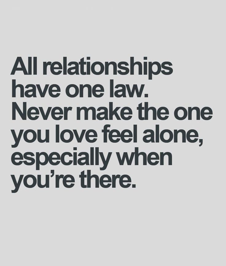 All relationships have one law never make the one you love feel alone