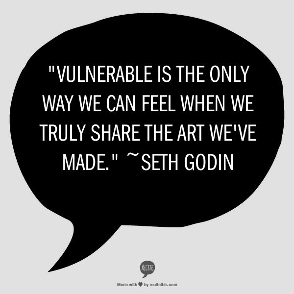 """""""Vulnerable is the only way we can feel when we truly share the art we've made.""""   ~Seth Godin [from """"V is for Vulnerable"""" by Seth Godin"""