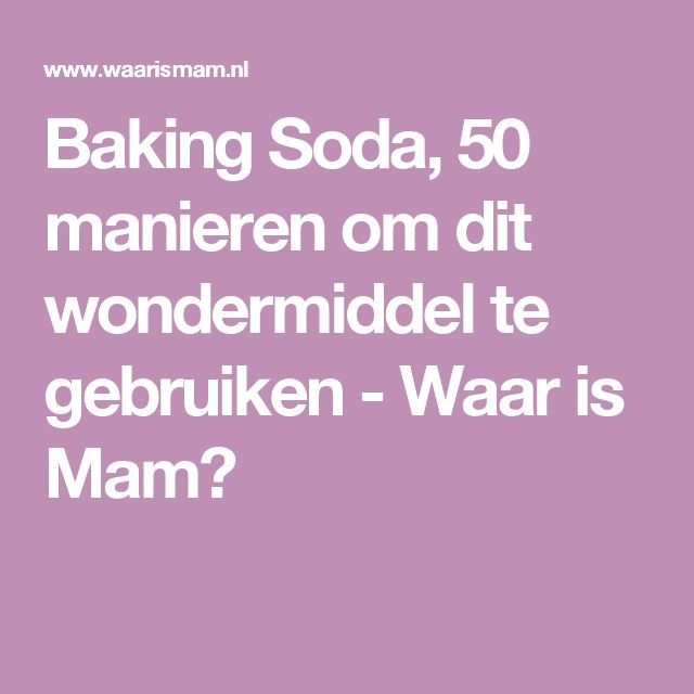 Baking Soda, 50 manieren om dit wondermiddel te gebruiken - Waar is Mam?