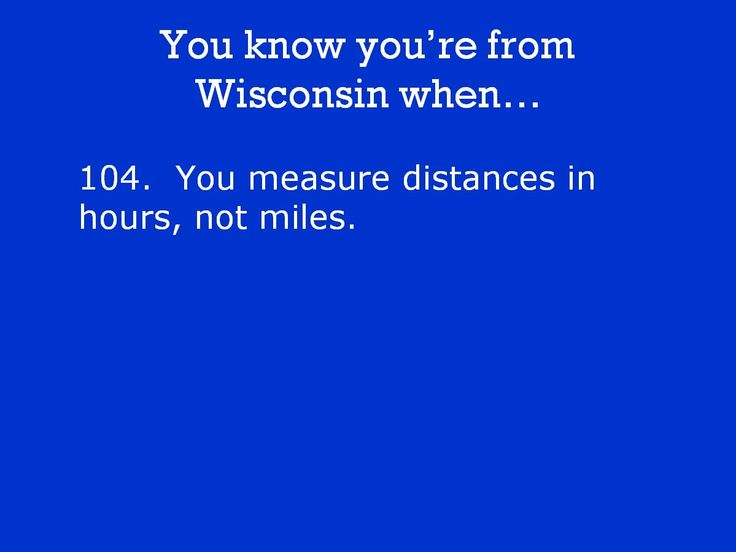 You know you're from Wisconsin when...   I hate when people ask mileage. I have no idea!