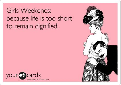 Girls Weekends: because life is too short to remain dignified. | Friendship Ecard