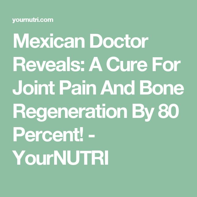 Mexican Doctor Reveals: A Cure For Joint Pain And Bone Regeneration By 80 Percent! - YourNUTRI