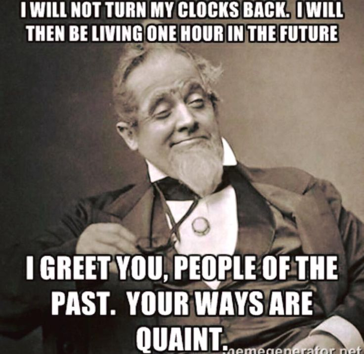 i will not turn my clocks back, i will then be living one hour in the future, i greet you people of the past, your ways are quaint, meme - Nov 03 2016 03:11 PM