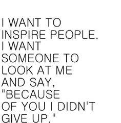 """Eu quero inspirar as pessoas. Eu quero que me olhem e digam: """"Por causa de Ti, eu não desisti"""","""