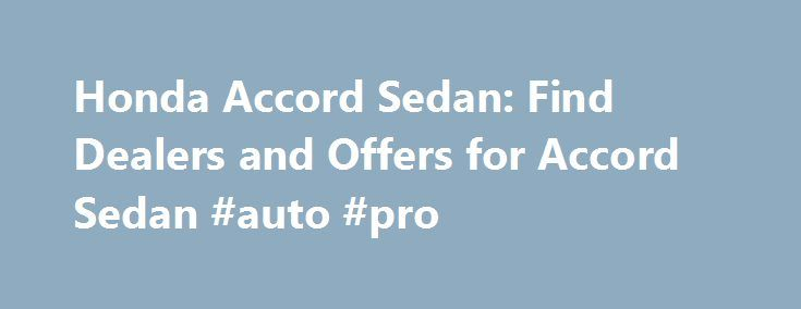 Honda Accord Sedan: Find Dealers and Offers for Accord Sedan #auto #pro http://cameroon.remmont.com/honda-accord-sedan-find-dealers-and-offers-for-accord-sedan-auto-pro/  #used honda accord # [1] MSRP excluding tax, license, registration, $835.00 destination charge and options. Dealer prices may vary. [2] MSRP excluding tax, license, registration, $900.00 destination charge and options. Dealer prices may vary. [3] Subject to limited availability through September 2014 to residents of CA, OR…