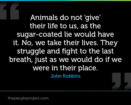 Animals do not give their life to us, as they the sugar-coated lie would have it. --John Robbins