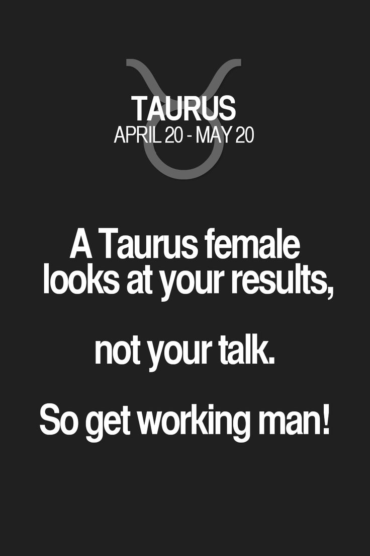 A Taurus female looks at your results, not your talk. So get working man! Taurus | Taurus Quotes | Taurus Zodiac Signs