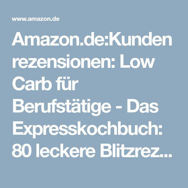 Amazon.de:Kundenrezensionen: Low Carb für Berufstätige - Das Expresskochbuch: 80 leckere Blitzrezepte für Arbeitnehmer, Studenten und Faule (Low Carb für Faule, Expresskochen Low Carb, Lunch im Glas, Lunch to go, schnelle Küche)