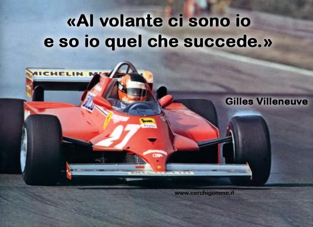 «Al volante ci sono io e so io quel che succede.» Gilles Villeneuve