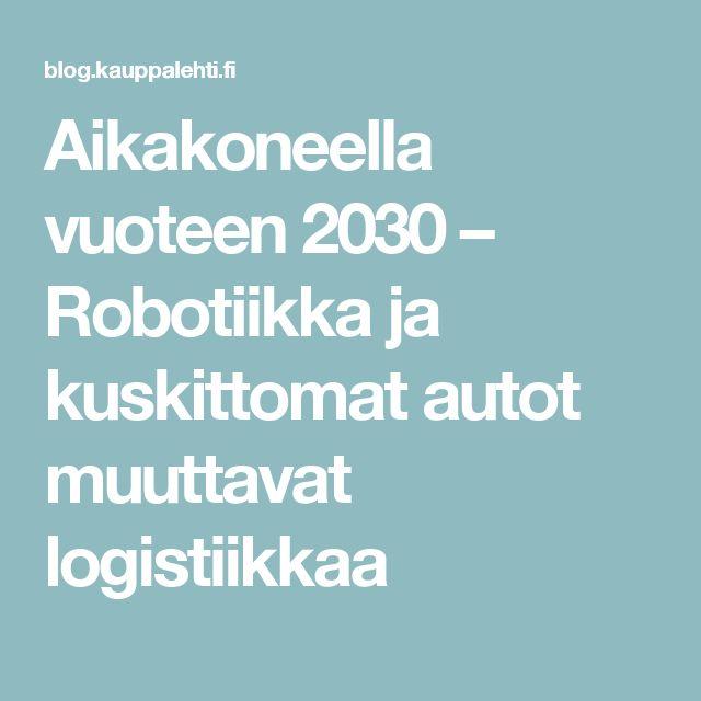 Aikakoneella vuoteen 2030 – Robotiikka ja kuskittomat autot muuttavat logistiikkaa