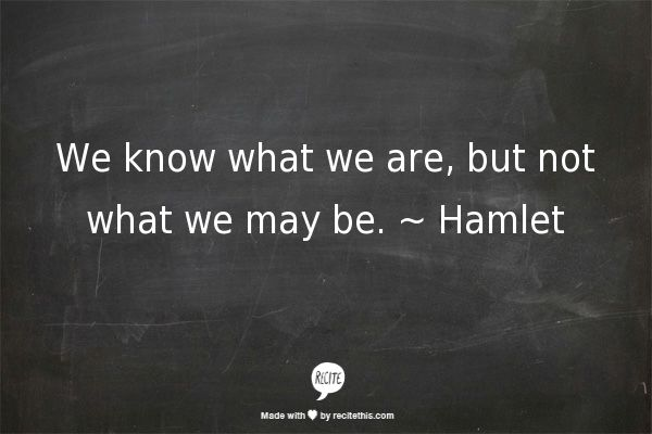 """We know what we are, but not what we may be"" -William Shakespeare, Hamlet"