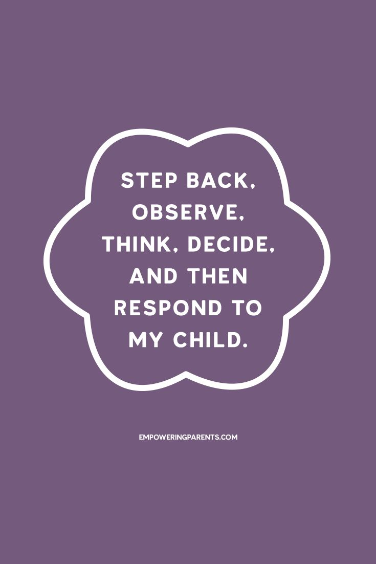 Step back observe think decide and then respond to my child