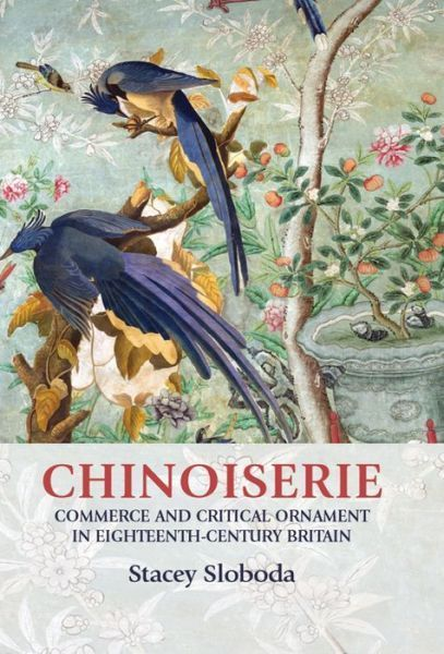 Stacey Sloboda, Chinoiserie: Commerce and Critical Ornament in Eighteenth-Century Britain (Manchester University Press, 2014).