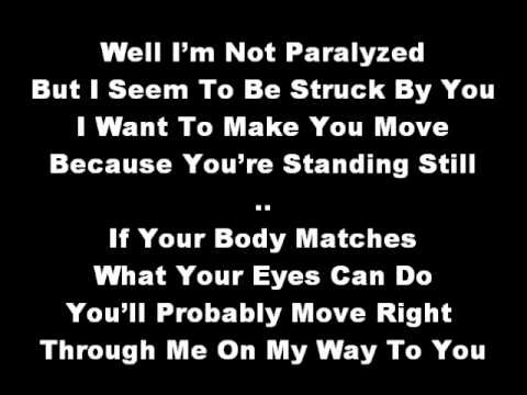 Paralyzer - Finger Eleven  ♪ If your body matches what your eyes can do you'll probably move right through me on my way to you....♫