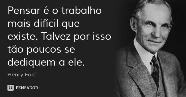 Pensar é o trabalho mais difícil que existe. Talvez por isso tão poucos se dediquem a ele. — Henry Ford