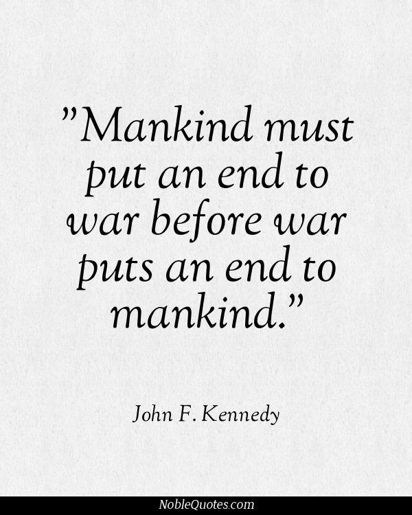 Man must put an end to war before war puts an end to mankind.  -- John F. Kennedy