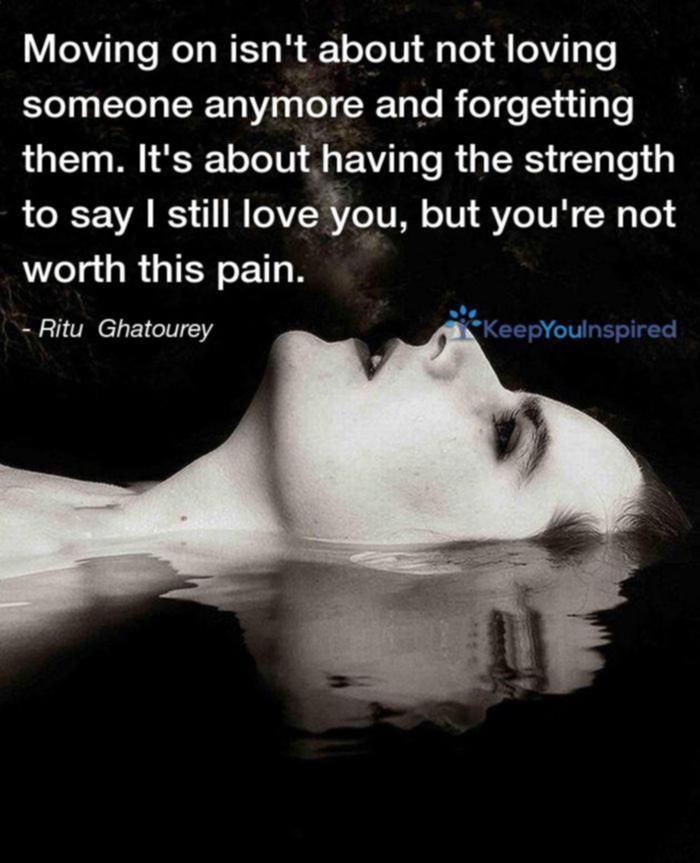 Moving on isn't about not loving someone anymore and forgetting them. It's about having the strength to say I still love you, but you're not worth this pain. - Ritu Ghatourey