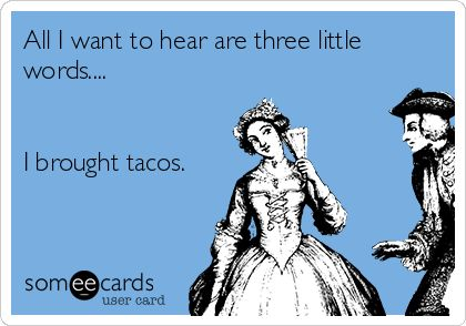 All I want to hear are three little words.... I brought tacos.
