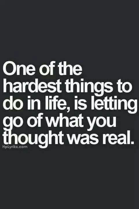 One of the hardest things to do in life is letting go of what you thought was real