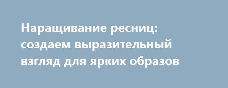 Наращивание ресниц: создаем выразительный взгляд для ярких образов http://podushechka.net/narashhivanie-resnic-sozdaem-vyrazitelnyj-vzglyad-dlya-yarkix-obrazov/  Красивые, длинные, густые ресницы – предмет желаний многих женщин. Такой антураж позволяет создать акцент на глазах, которые, как известно, являются зеркалом души и самой выразительной частью лица. Наращивание пучками – классический метод, который предполагает фиксирование к веку пучков ресниц по 3-5 и более штучек в каждом пучке…