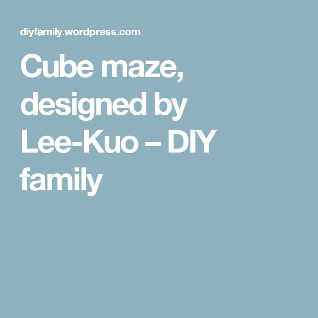 Cube maze, designed by Lee-Kuo – DIY family