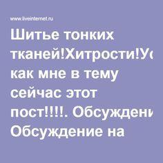 Шитье тонких тканей!Хитрости!Уф как мне в тему сейчас этот пост!!!!. Обсуждение на LiveInternet - Российский Сервис Онлайн-Дневников