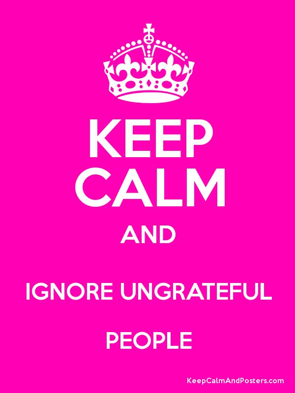 KEEP CALM AND IGNORE UNGRATEFUL PEOPLE