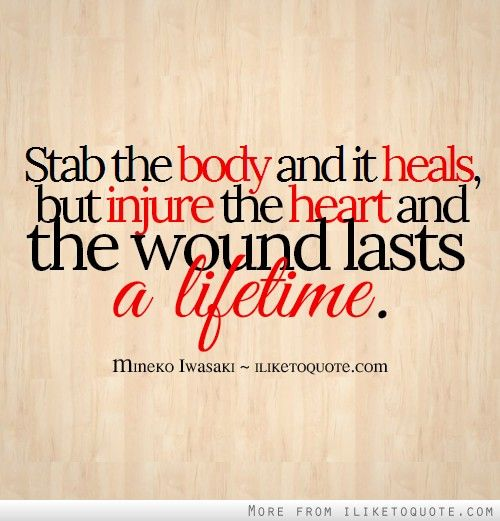 Stab the body and it heals, but injure the heart and the wound lasts a lifetime.