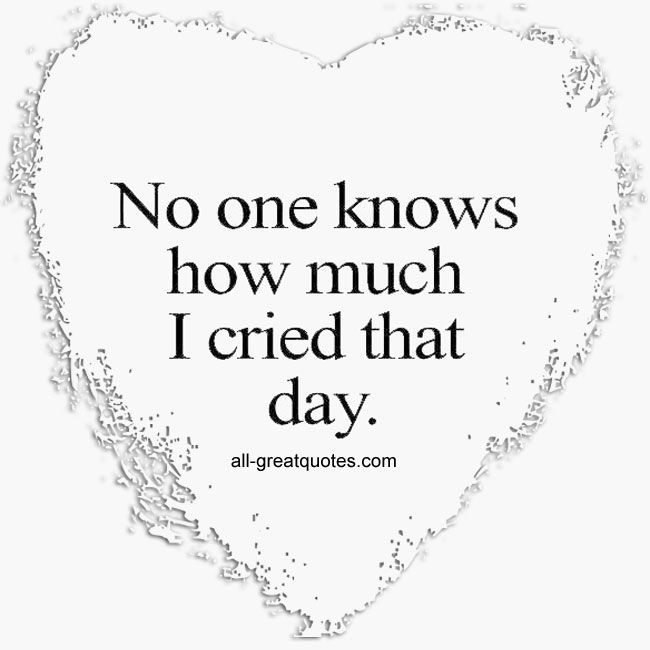 No One Knows How Much I Cried That Day | all-greatquotes.com #Grief #Quotes