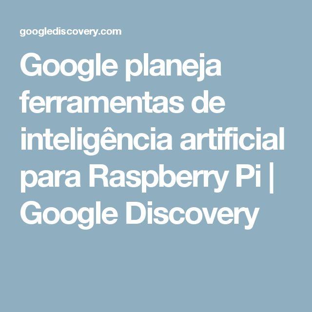Google planeja ferramentas de inteligência artificial para Raspberry Pi | Google Discovery