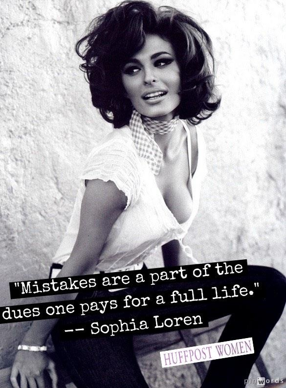 """""""Mistakes are a part of the dues one pays for a full life."""" -- Sophia Loren"""