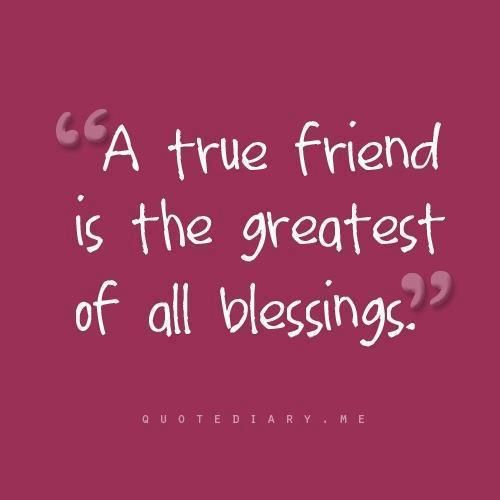 True friends are the greatest of all blessings!!