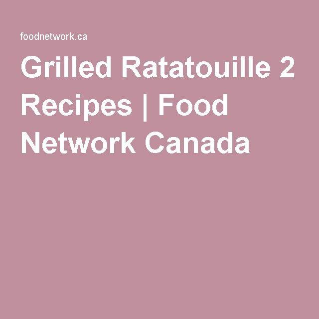 Grilled Ratatouille 2 Recipes | Food Network Canada