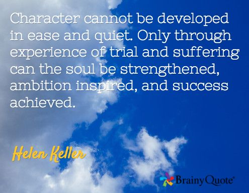 Character cannot be developed in ease and quiet. Only through experience of trial and suffering can the soul be strengthened, ambition inspired, and success achieved. / Helen Keller