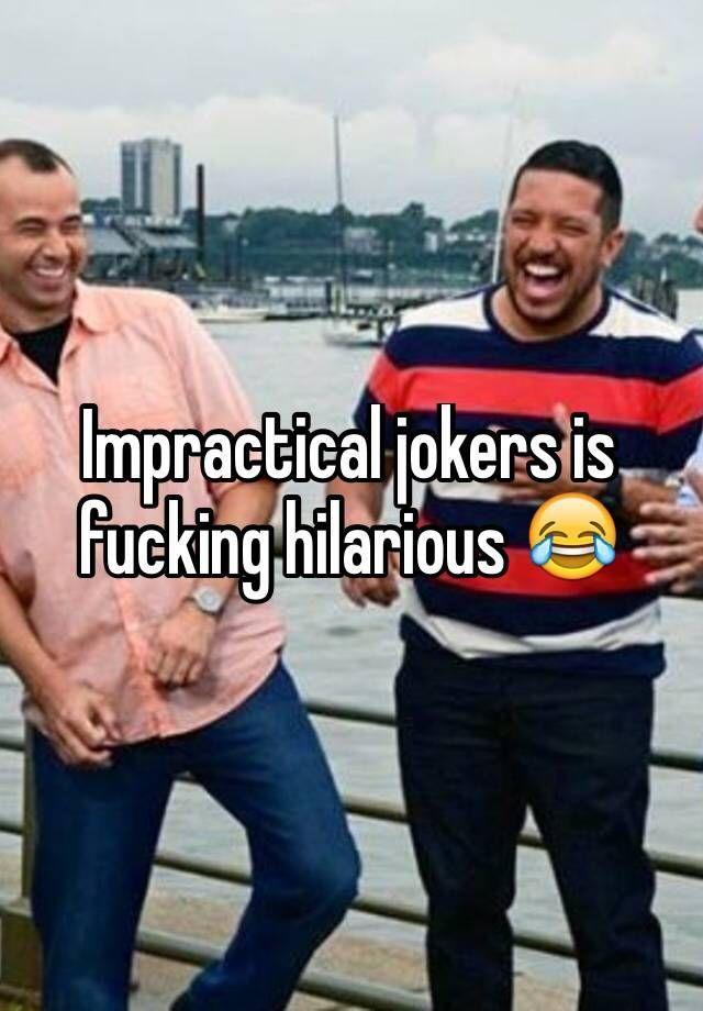 Impractical jokers is fucking hilarious
