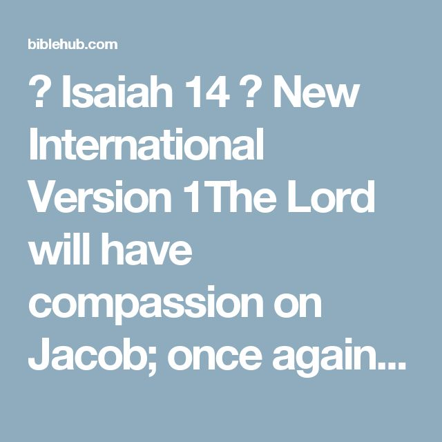 ◄ Isaiah 14 ► New International Version 1The Lord will have compassion on Jacob; once again he will choose Israel and will settle them in their own land. Foreigners will join them and unite with the descendants of Jacob. 2Nations will take them and bring them to their own place. And Israel will take possession of the nations and make them male and female servants in the Lord's land. They will make captives of their captors and rule over their oppressors.