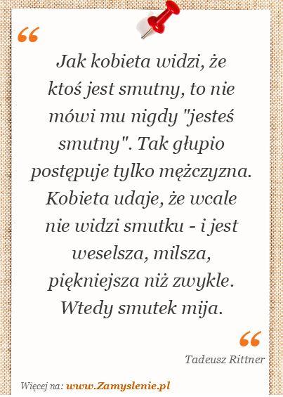 Cytat: Jak kobieta widzi, że ktoś jest smutny, to nie mówi... - Zamyslenie.pl
