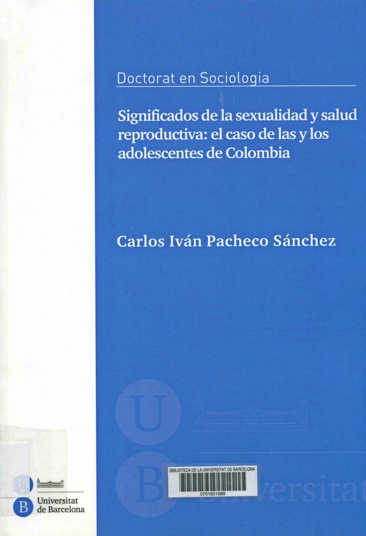 Significados de la sexualidad y salud reproductiva : el caso de las y los adolescentes de Colombia / Carlos Iván Pacheco Sánchez ; directora: Elisabet Almeda Samaranch ; tutora: Elisabet Almeda Samaranch. Universitat de Barcelona, Facultat d'Economia i Empresa, 2015. http://cataleg.ub.edu/record=b2177670~S1*cat   #tesisdoctorales #bibeco