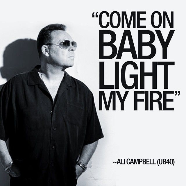 """Come on baby light my fire"" ~Ali Campbell #alicampbell #UB40 #alistair #Ian #ali #campbell #british #reggae #pop #band #musician #songwriter #guitar #vocals #leadvocalist #birmingham #uk #unitedkingdom #lyrics #lyricoftheday #LOTD #quote #quotes #quoteoftheday #QOTD"