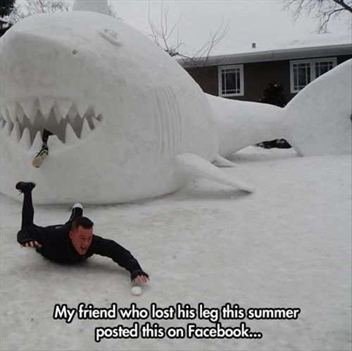 Well, when you suffer a debilitating injury like losing a limb, sometimes the best thing to do is have a laugh about it. This isn't forced perspective photography either...that snow shark really IS over ten feet tall!