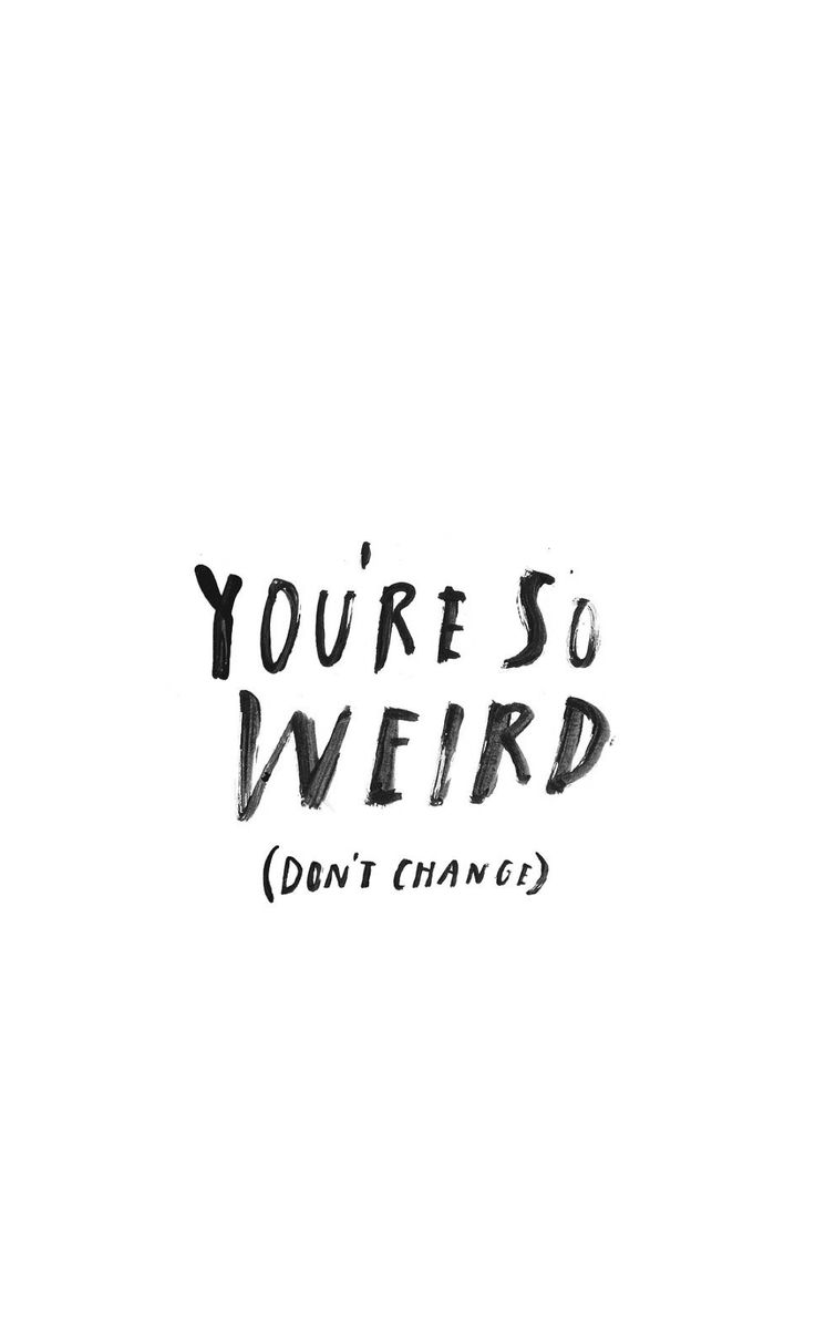 You're so weird. Don't change!