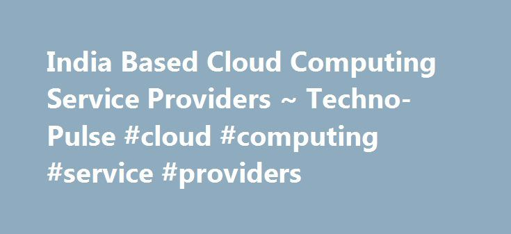 India Based Cloud Computing Service Providers ~ Techno-Pulse #cloud #computing #service #providers http://connecticut.remmont.com/india-based-cloud-computing-service-providers-techno-pulse-cloud-computing-service-providers/  # 21 st century economic power house: India, the 2 nd fastest growing economy has mesmerized the world with its stunningly high economic growth rate since last 2 decades. A World Bank report has projected that in 2010, the rate of growth of India's economy would be…