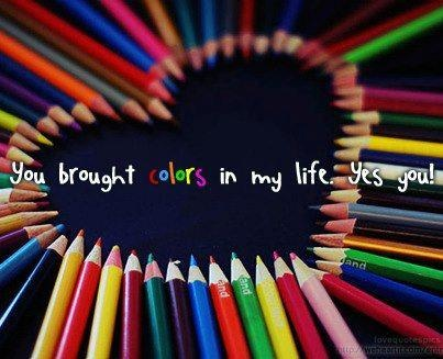 'You brought colors in my life. Yes you!'