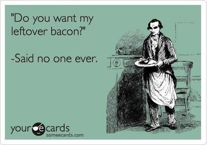 left over bacon... Hahahahahah, yeah right